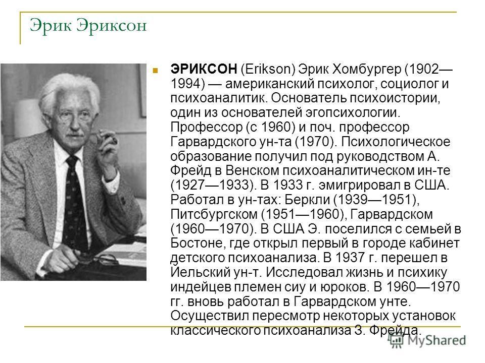 Эрик Эриксон ЭРИКСОН (Erikson) Эрик Хомбургер (1902 1994) американский психолог, социолог и психоаналитик. Основатель психоистории, один из основателей эгопсихологии. Профессор (с 1960) и поч. профессор Гарвардского ун-та (1970). Психологическое обра