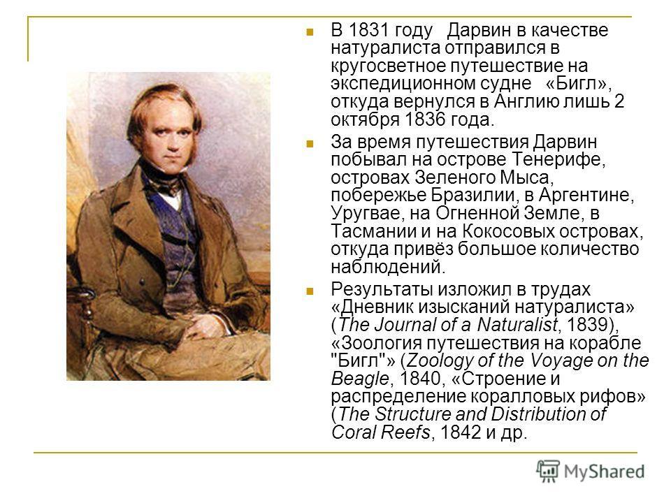 В 1831 году Дарвин в качестве натуралиста отправился в кругосветное путешествие на экспедиционном судне «Бигл», откуда вернулся в Англию лишь 2 октябр