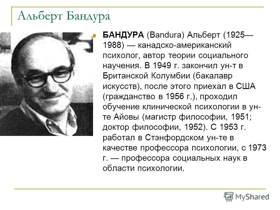 Альберт Бандура БАНДУРА (Bandura) Альберт (1925 1988) канадско-американский психолог, автор теории социального научения. В 1949 г. закончил ун-т в Британской Колумбии (бакалавр искусств), после этого приехал в США (гражданство в 1956 г.), проходил об