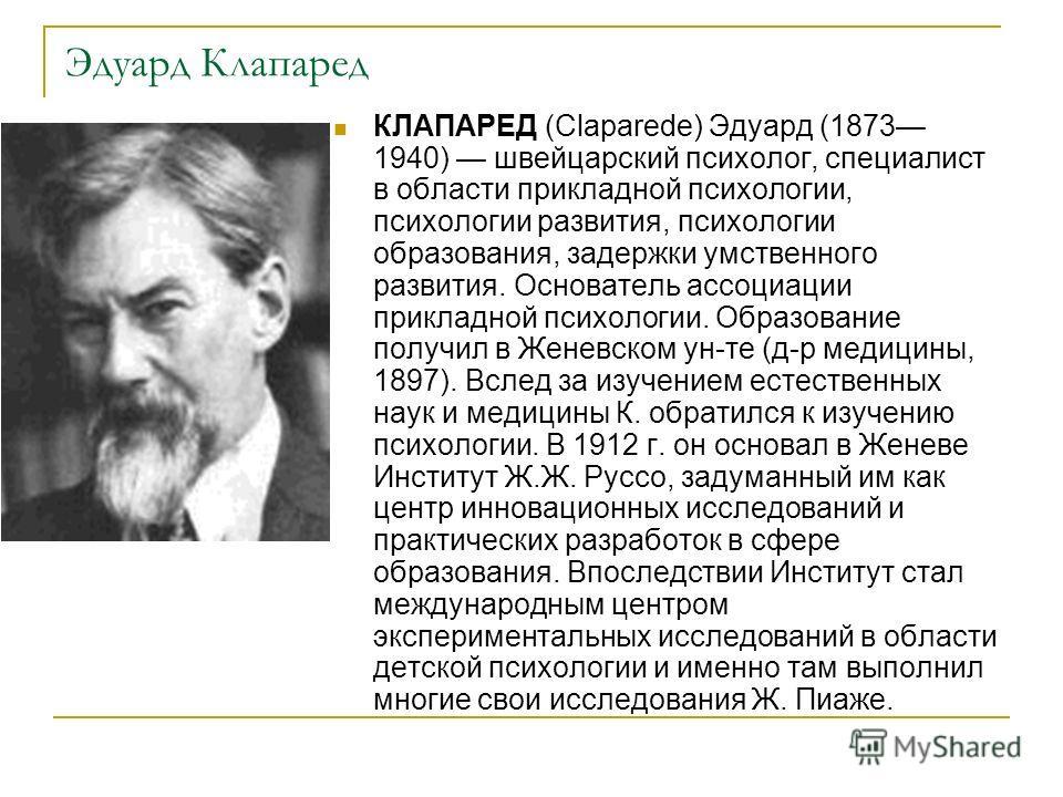 Эдуард Клапаред КЛАПАРЕД (Claparede) Эдуард (1873 1940) швейцарский психолог, специалист в области прикладной психологии, психологии развития, психологии образования, задержки умственного развития. Основатель ассоциации прикладной психологии. Образов