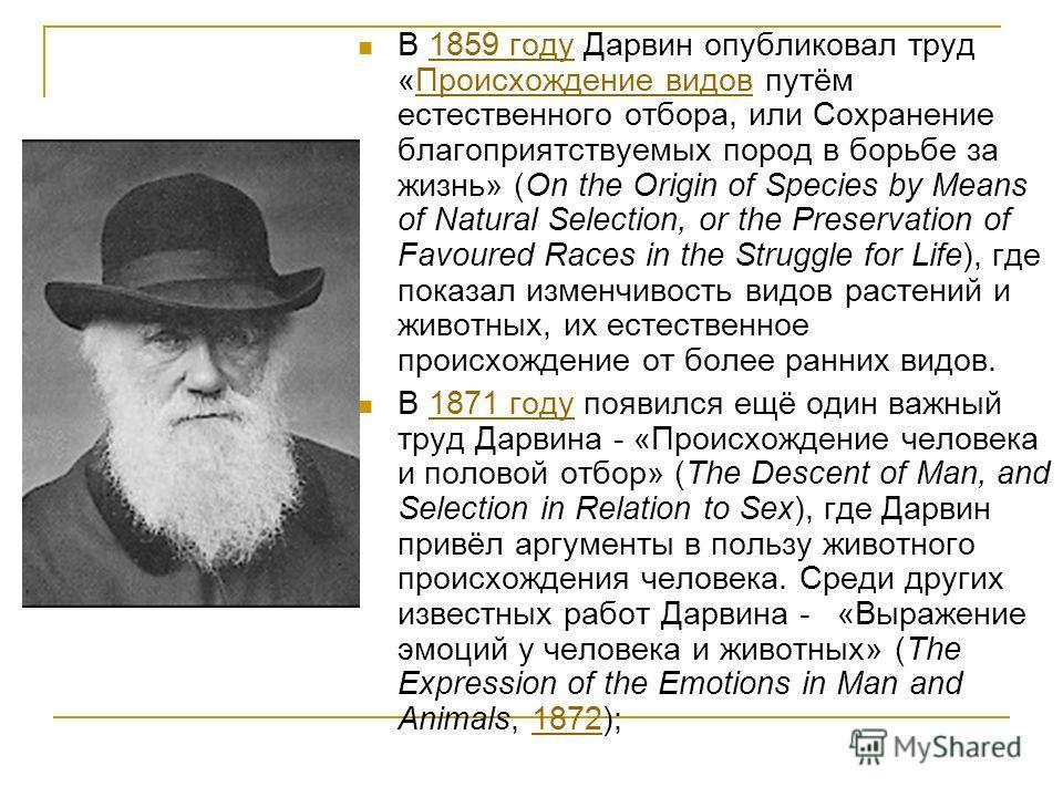В 1859 году Дарвин опубликовал труд «Происхождение видов путём естественного отбора, или Сохранение благоприятствуемых пород в борьбе за жизнь» (On the Origin of Species by Means of Natural Selection, or the Preservation of Favoured Races in the Stru