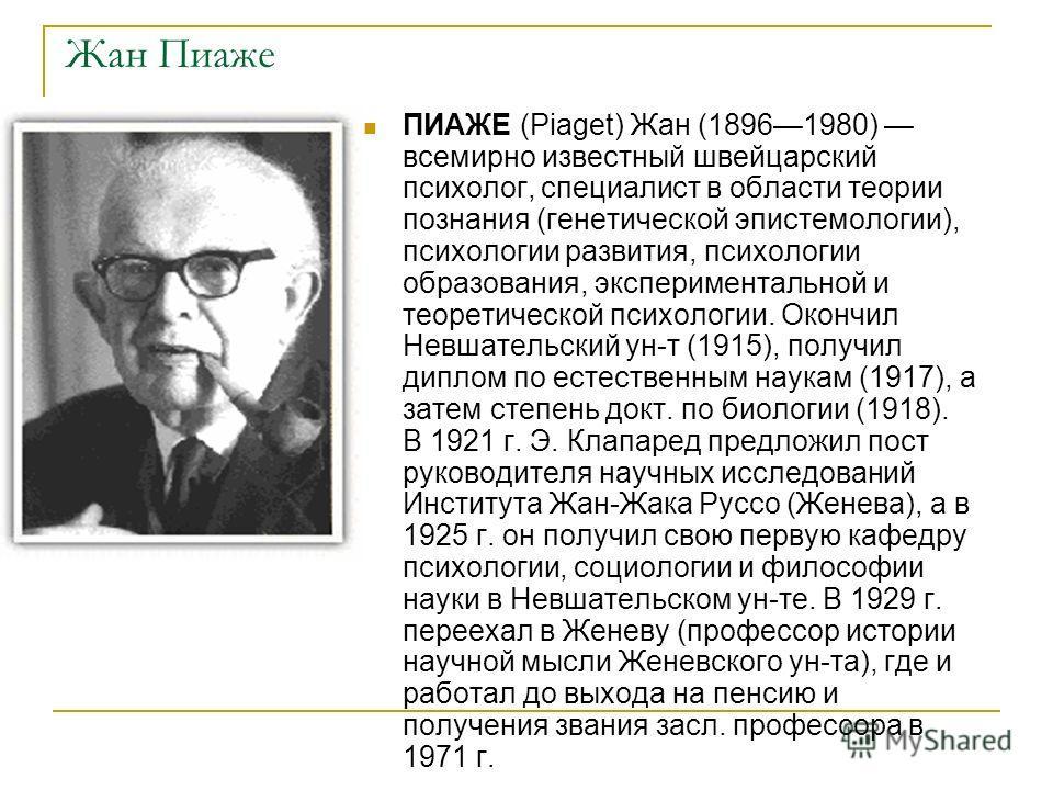 Жан Пиаже ПИАЖЕ (Piaget) Жан (18961980) всемирно известный швейцарский психолог, специалист в области теории познания (генетической эпистемологии), пс