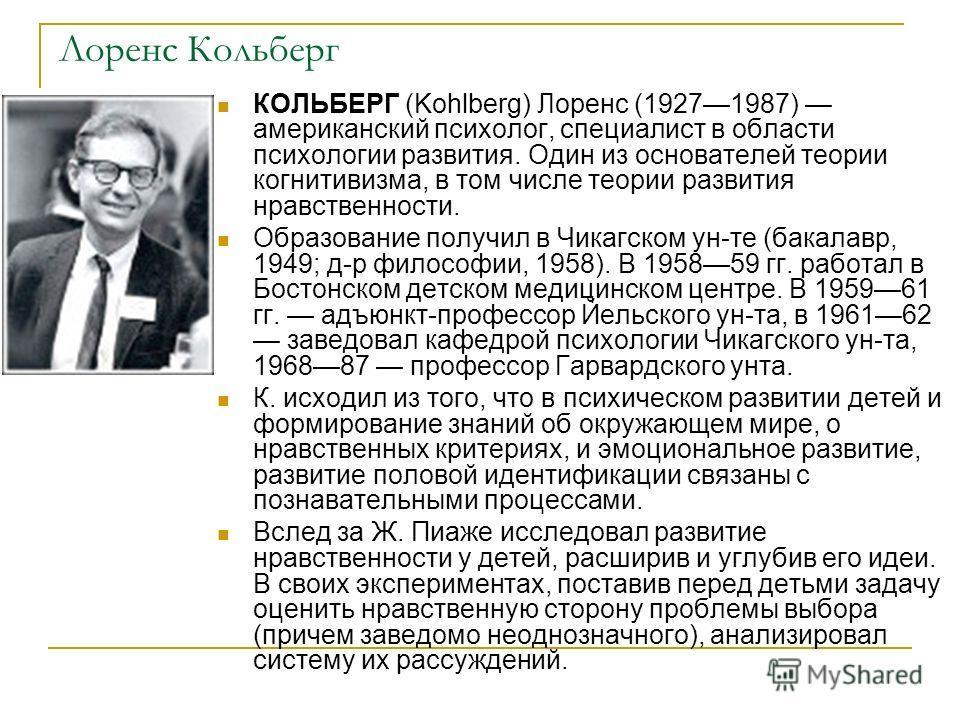 Лоренс Кольберг КОЛЬБЕРГ (Kohlberg) Лоренс (19271987) американский психолог, специалист в области психологии развития. Один из основателей теории когн