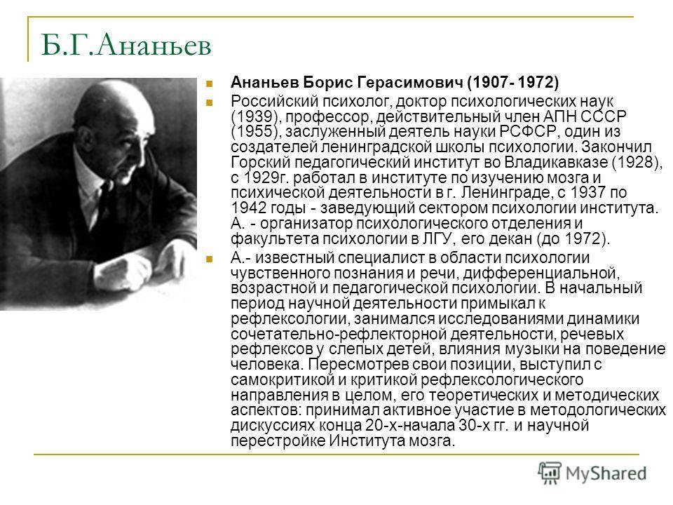 Б.Г.Ананьев Ананьев Борис Герасимович (1907- 1972) Российский психолог, доктор психологических наук (1939), профессор, действительный член АПН СССР (1