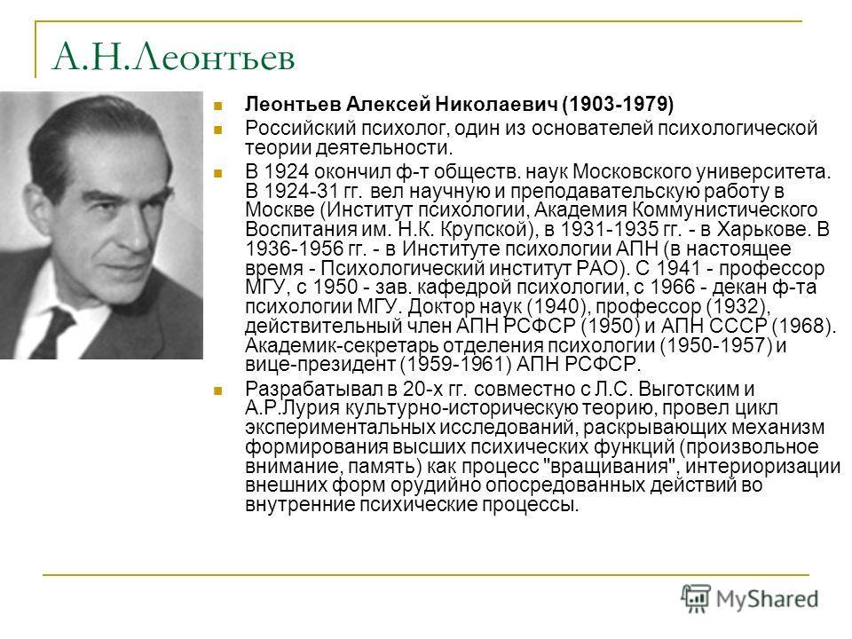 А.Н.Леонтьев Леонтьев Алексей Николаевич (1903-1979) Российский психолог, один из основателей психологической теории деятельности. В 1924 окончил ф-т