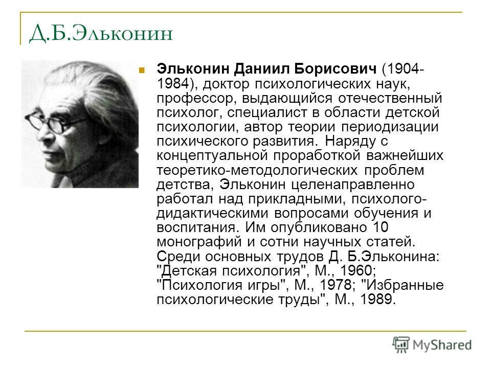 Д.Б.Эльконин Эльконин Даниил Борисович (1904- 1984), доктор психологических наук, профессор, выдающийся отечественный психолог, специалист в области детской психологии, автор теории периодизации психического развития. Наряду с концептуальной проработ
