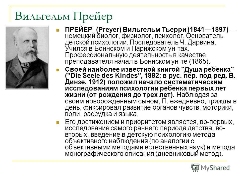 Вильгельм Прейер ПРЕЙЕР (Preyer) Вильгельм Тьерри (18411897) немецкий биолог, физиолог, психолог. Основатель детской психологии. Последователь Ч. Дарвина. Учился в Боннском и Парижском ун-тах. Профессиональную деятельность в качестве преподавателя на