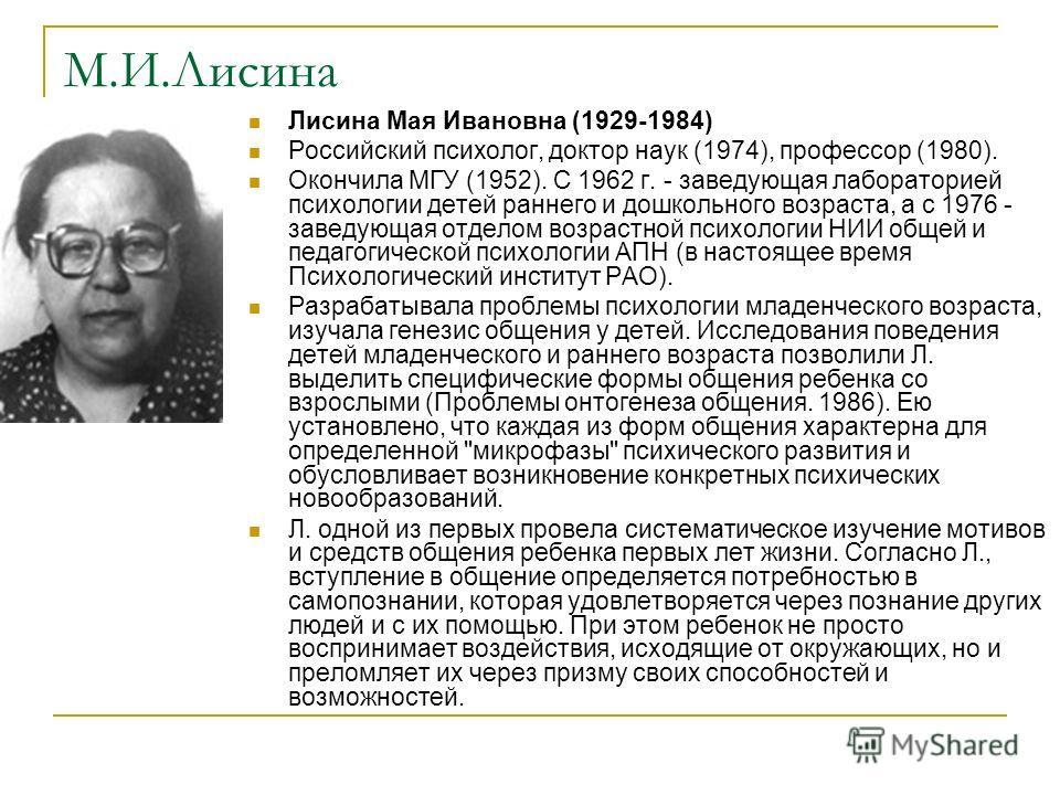 М.И.Лисина Лисина Мая Ивановна (1929-1984) Российский психолог, доктор наук (1974), профессор (1980). Окончила МГУ (1952). С 1962 г. - заведующая лабораторией психологии детей раннего и дошкольного возраста, а с 1976 - заведующая отделом возрастной п