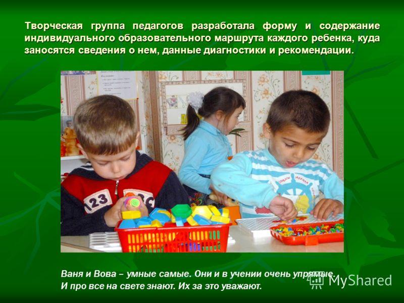 Творческая группа педагогов разработала форму и содержание индивидуального образовательного маршрута каждого ребенка, куда заносятся сведения о нем, данные диагностики и рекомендации. Ваня и Вова – умные самые. Они и в учении очень упрямые. И про все