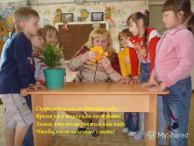 Скоро уйдем мы из детского сада, Время уж в школу нам поступать, Знаем, что много учиться нам надо, Чтобы много полезного узнать!