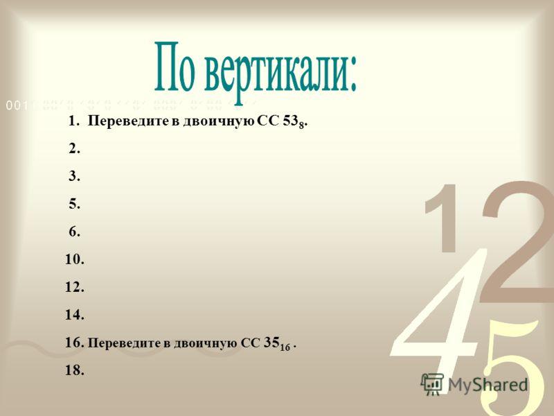 1. Переведите в двоичную СС 53 8. 2. 3. 5. 6. 10. 12. 14. 16. Переведите в двоичную СС 35 16. 18.