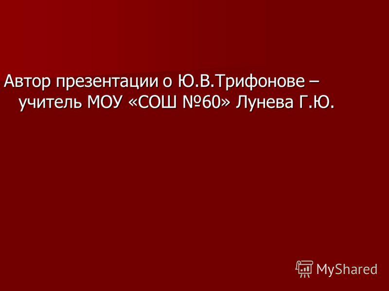 Автор презентации о Ю.В.Трифонове – учитель МОУ «СОШ 60» Лунева Г.Ю.