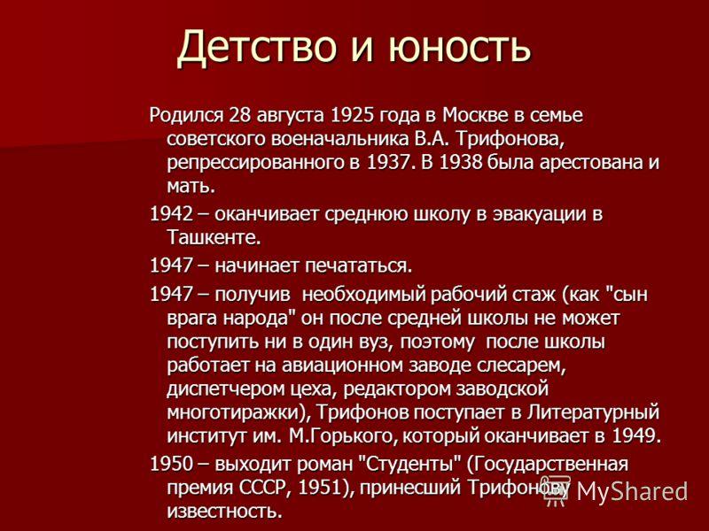 Детство и юность Родился 28 августа 1925 года в Москве в семье советского военачальника В.А. Трифонова, репрессированного в 1937. В 1938 была арестована и мать. 1942 – оканчивает среднюю школу в эвакуации в Ташкенте. 1947 – начинает печататься. 1947