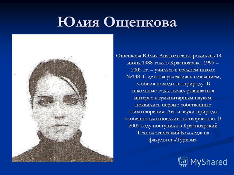 Юлия Ощепкова Ощепкова Юлия Анатольевна, родилась 14 июня 1988 года в Красноярске. 1995 – 2005 гг. – училась в средней школе 148. С детства увлекалась плаванием, любила походы на природу. В школьные годы начал развиваться интерес к гуманитарным наука
