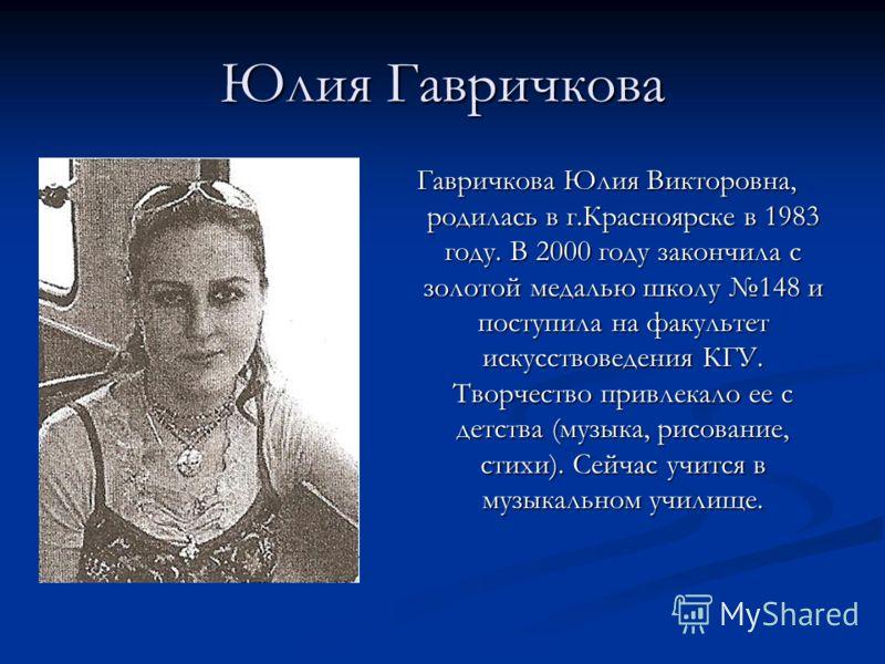 Юлия Гавричкова Гавричкова Юлия Викторовна, родилась в г.Красноярске в 1983 году. В 2000 году закончила с золотой медалью школу 148 и поступила на факультет искусствоведения КГУ. Творчество привлекало ее с детства (музыка, рисование, стихи). Сейчас у