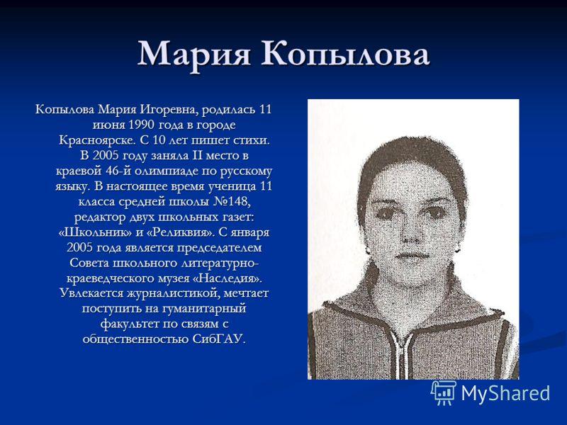 Мария Копылова Копылова Мария Игоревна, родилась 11 июня 1990 года в городе Красноярске. С 10 лет пишет стихи. В 2005 году заняла II место в краевой 46-й олимпиаде по русскому языку. В настоящее время ученица 11 класса средней школы 148, редактор дву