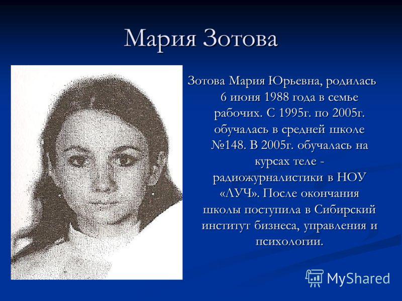 Мария Зотова Зотова Мария Юрьевна, родилась 6 июня 1988 года в семье рабочих. С 1995г. по 2005г. обучалась в средней школе 148. В 2005г. обучалась на курсах теле - радиожурналистики в НОУ «ЛУЧ». После окончания школы поступила в Сибирский институт би