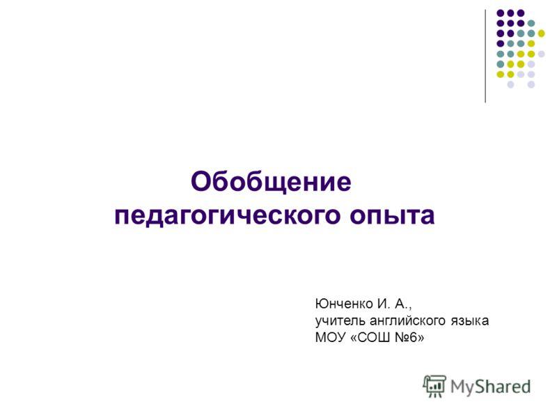 Обобщение педагогического опыта Юнченко И. А., учитель английского языка МОУ «СОШ 6»