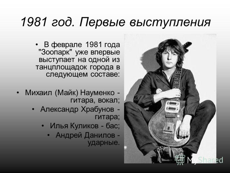 1981 год. Первые выступления В феврале 1981 года Зоопарк уже впервые выступает на одной из танцплощадок города в следующем составе: Михаил (Майк) Науменко - гитара, вокал; Александр Храбунов - гитара; Илья Куликов - бас; Андрей Данилов - ударные.