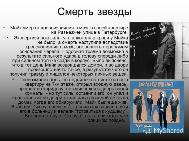 Смерть звезды Майк умер от кровоизлияния в мозг в своей квартире на Разъезжей улице в Петербурге. Экспертиза показала, что алкоголя в крови у Майка не было, а смерть наступила вследствие кровоизлияния в мозг, вызванного переломом основания черепа. По