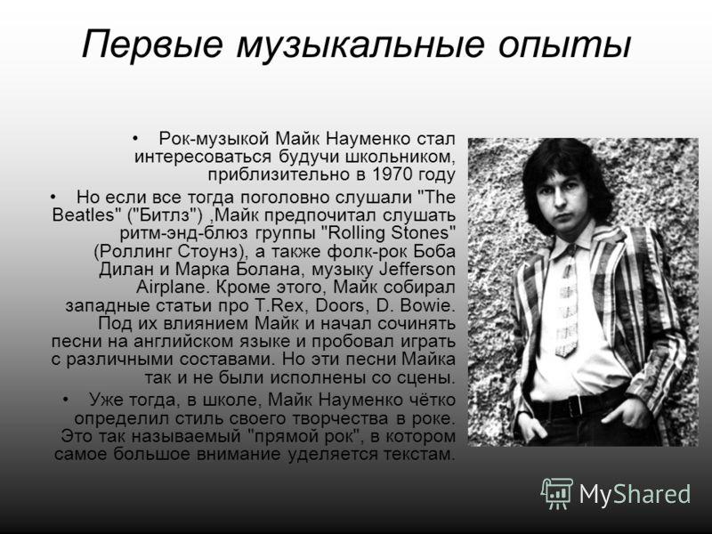 Первые музыкальные опыты Рок-музыкой Майк Науменко стал интересоваться будучи школьником, приблизительно в 1970 году Но если все тогда поголовно слушали