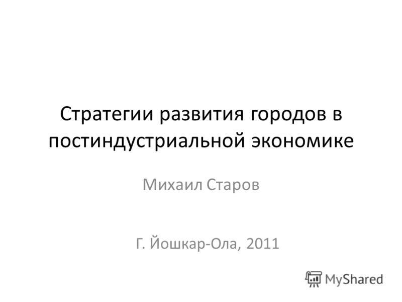 Стратегии развития городов в постиндустриальной экономике Михаил Старов Г. Йошкар-Ола, 2011