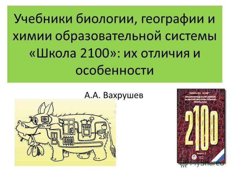 Учебники биологии, географии и химии образовательной системы «Школа 2100»: их отличия и особенности А.А. Вахрушев