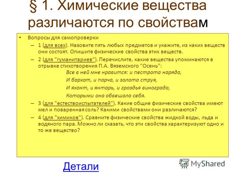 § 1. Химические вещества различаются по свойствам Вопросы для самопроверки – 1 (для всех). Назовите пять любых предметов и укажите, из каких веществ они состоят. Опишите физические свойства этих веществ. – 2 (для