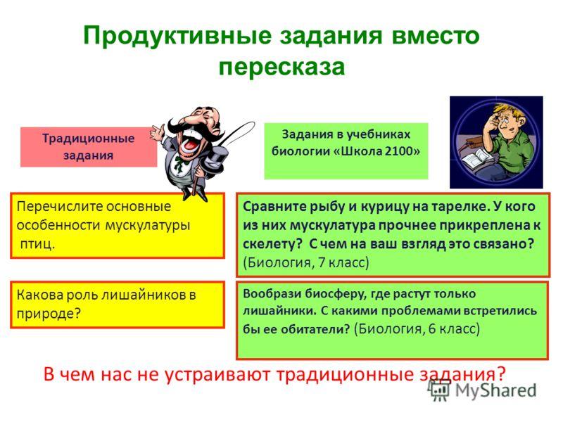 Продуктивные задания вместо пересказа Традиционные задания Задания в учебниках биологии «Школа 2100» Сравните рыбу и курицу на тарелке. У кого из них мускулатура прочнее прикреплена к скелету? С чем на ваш взгляд это связано? (Биология, 7 класс) Пере