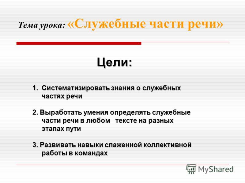 Тема урока: «Служебные части речи» Цели: 1.Систематизировать знания о служебных частях речи 2. Выработать умения определять служебные части речи в любом тексте на разных этапах пути 3. Развивать навыки слаженной коллективной работы в командах