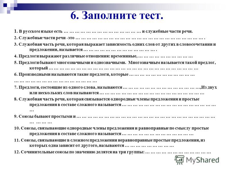 6. Заполните тест. 1. В русском языке есть … … … … … … … … … … … … … … и служебные части речи. 2. Служебные части речи -это … … … … … … … … … … … … … … … … … … … … … … …. 3. Служебная часть речи, которая выражает зависимость одних слов от других в сл