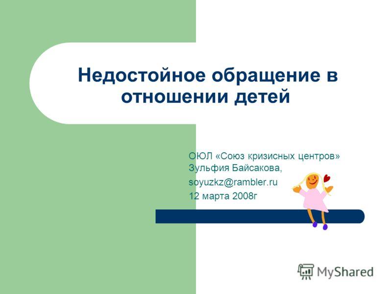 Недостойное обращение в отношении детей ОЮЛ «Союз кризисных центров» Зульфия Байсакова, soyuzkz@rambler.ru 12 марта 2008г