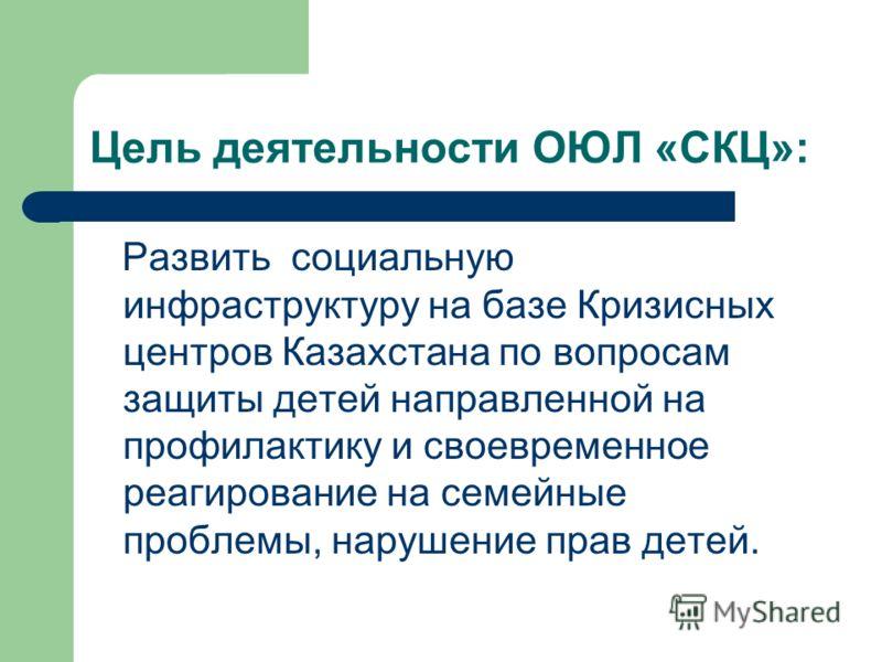 Цель деятельности ОЮЛ «СКЦ»: Развить социальную инфраструктуру на базе Кризисных центров Казахстана по вопросам защиты детей направленной на профилактику и своевременное реагирование на семейные проблемы, нарушение прав детей.