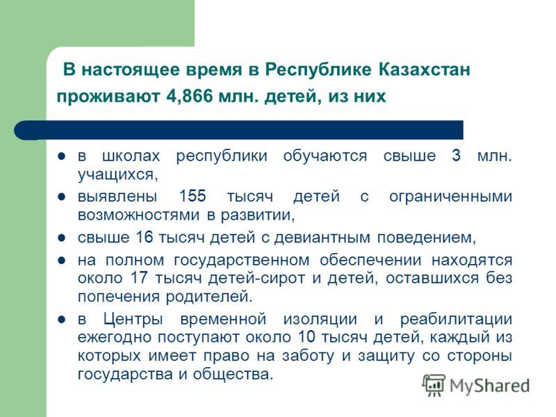 В настоящее время в Республике Казахстан проживают 4,866 млн. детей, из них в школах республики обучаются свыше 3 млн. учащихся, выявлены 155 тысяч детей с ограниченными возможностями в развитии, свыше 16 тысяч детей с девиантным поведением, на полно