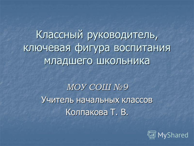 МОУ СОШ 9 Учитель начальных классов Колпакова Т. В. Классный руководитель, ключевая фигура воспитания младшего школьника