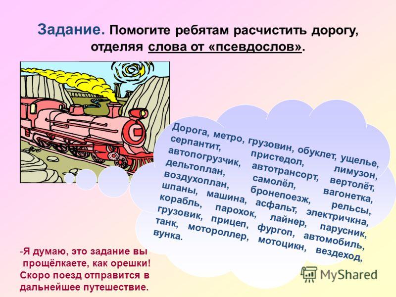 Задание. Помогите ребятам расчистить дорогу, отделяя слова от «псевдослов». Дорога, метро, грузовин, обуклет, ущелье, серпантит, пристедол, лимузон, автопогрузчик, автотрансорт, вертолёт, дельтоплан, самолёл, вагонетка, воздухоплан, бронепоезж, рельс