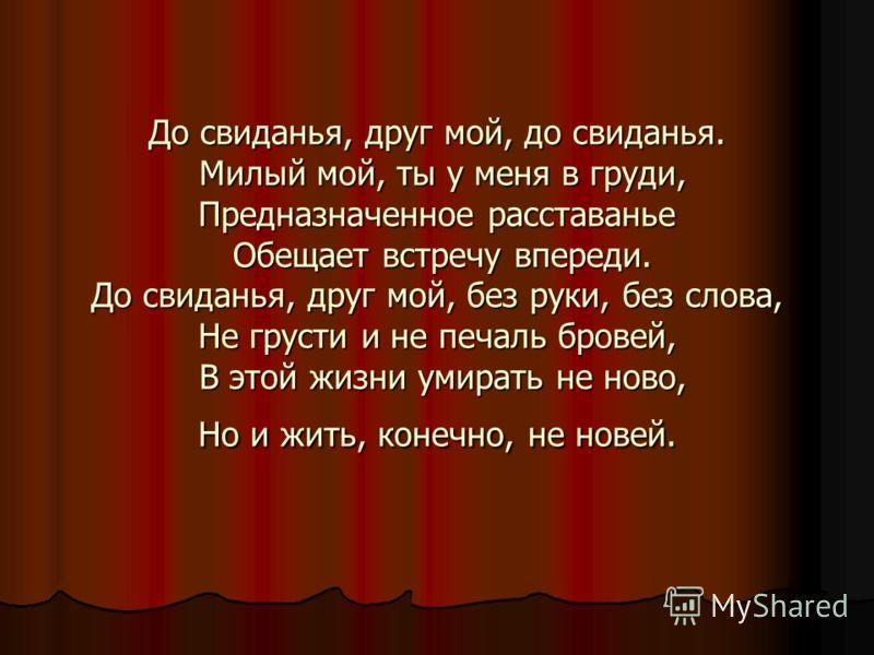 До свиданья, друг мой, до свиданья. Милый мой, ты у меня в груди, Предназначенное расставанье Обещает встречу впереди. До свиданья, друг мой, без руки, без слова, Не грусти и не печаль бровей, В этой жизни умирать не ново, Но и жить, конечно, не нове
