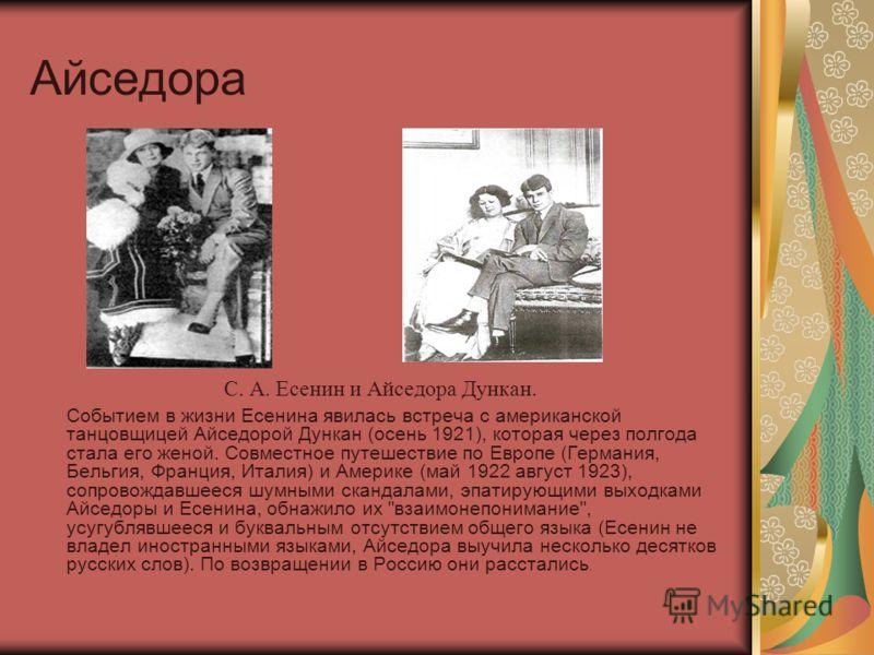 Айседора Событием в жизни Есенина явилась встреча с американской танцовщицей Айседорой Дункан (осень 1921), которая через полгода стала его женой. Совместное путешествие по Европе (Германия, Бельгия, Франция, Италия) и Америке (май 1922 август 1923),