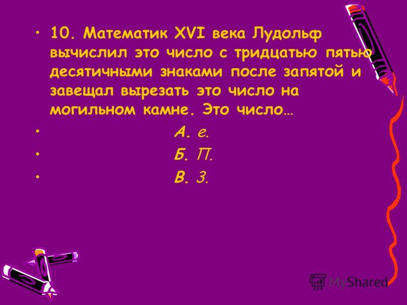 10. Математик XVI века Лудольф вычислил это число с тридцатью пятью десятичными знаками после запятой и завещал вырезать это число на могильном камне. Это число… А. e. Б. П. В. 3.