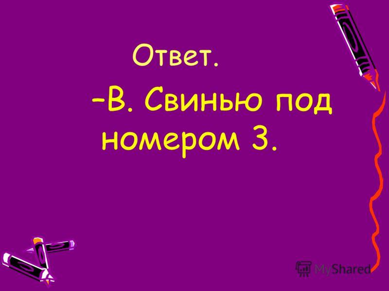 Ответ. –В. Свинью под номером 3.