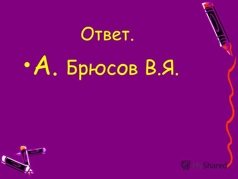 Ответ. А. Брюсов В.Я.