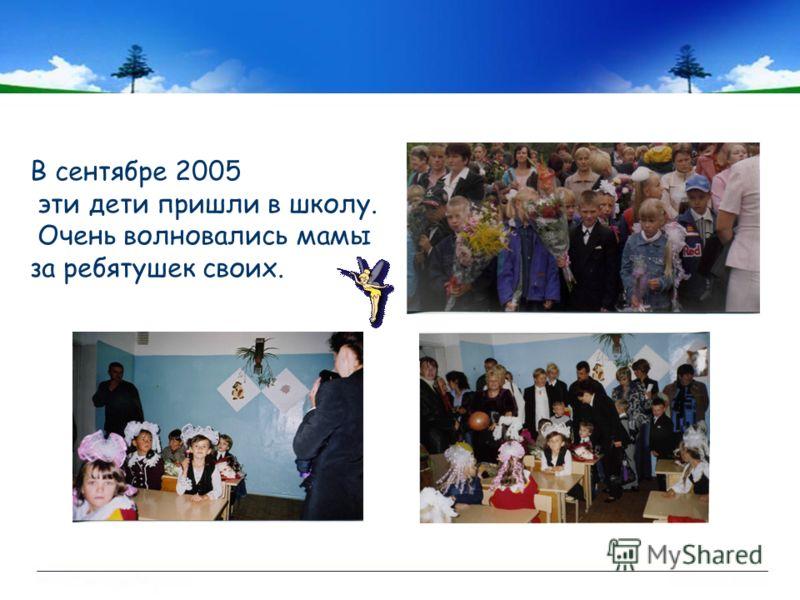В сентябре 2005 эти дети пришли в школу. Очень волновались мамы за ребятушек своих.