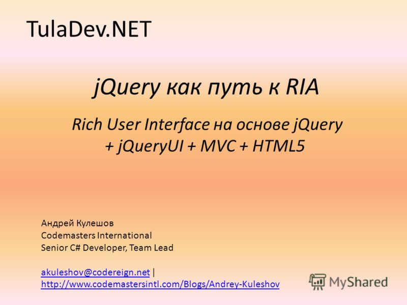 jQuery как путь к RIA Rich User Interface на основе jQuery + jQueryUI + MVC + HTML5 TulaDev.NET Андрей Кулешов Codemasters International Senior C# Developer, Team Lead akuleshov@codereign.netakuleshov@codereign.net | http://www.codemastersintl.com/Bl