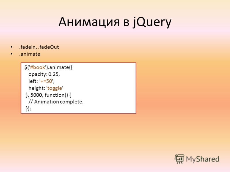 Анимация в jQuery.fadeIn,.fadeOut.animate $('#book').animate({ opacity: 0.25, left: '+=50', height: 'toggle' }, 5000, function() { // Animation complete. });
