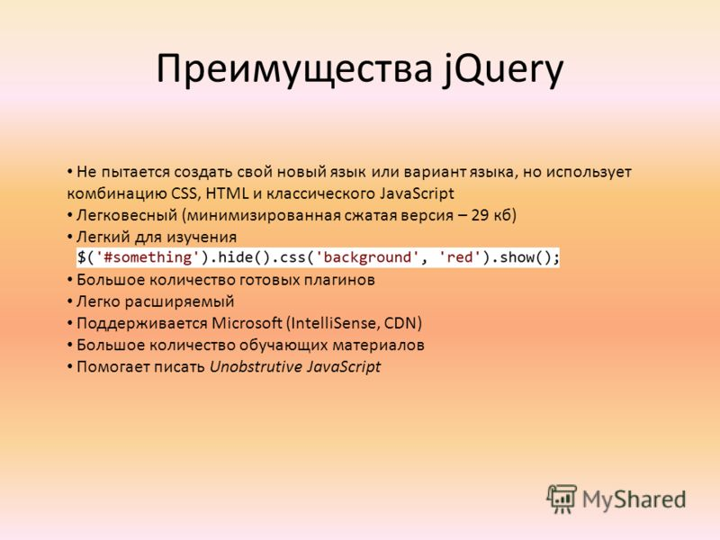 Преимущества jQuery Не пытается создать свой новый язык или вариант языка, но использует комбинацию CSS, HTML и классического JavaScript Легковесный (минимизированная сжатая версия – 29 кб) Легкий для изучения Большое количество готовых плагинов Легк