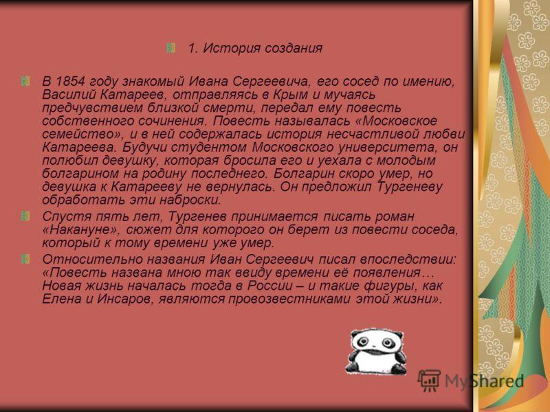 1. История создания В 1854 году знакомый Ивана Сергеевича, его сосед по имению, Василий Катареев, отправляясь в Крым и мучаясь предчувствием близкой смерти, передал ему повесть собственного сочинения. Повесть называлась «Московское семейство», и в не