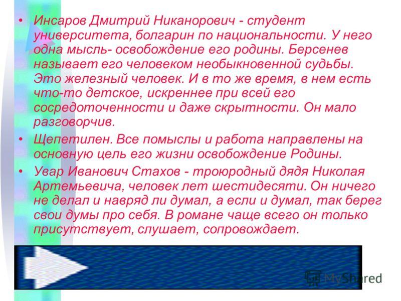 Инсаров Дмитрий Никанорович - студент университета, болгарин по национальности. У него одна мысль- освобождение его родины. Берсенев называет его человеком необыкновенной судьбы. Это железный человек. И в то же время, в нем есть что-то детское, искре