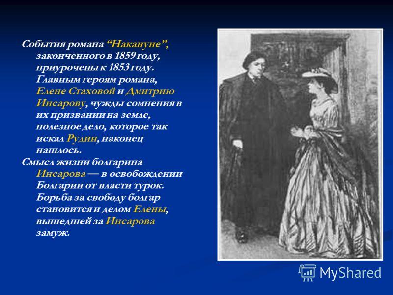 События романа Накануне, законченного в 1859 году, приурочены к 1853 году. Главным героям романа, Елене Стаховой и Дмитрию Инсарову, чужды сомнения в их призвании на земле, полезное дело, которое так искал Рудин, наконец нашлось. Смысл жизни болгарин