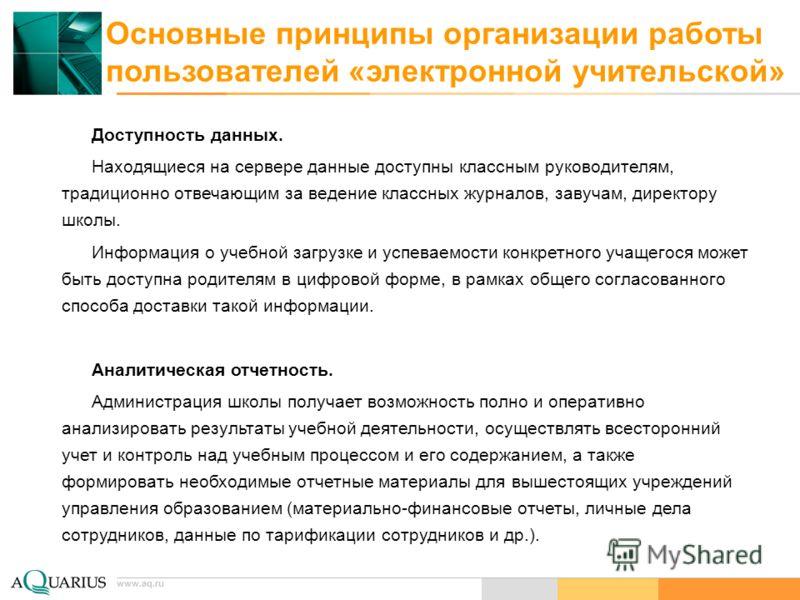 www.aq.ru Основные принципы организации работы пользователей «электронной учительской» Доступность данных. Находящиеся на сервере данные доступны классным руководителям, традиционно отвечающим за ведение классных журналов, завучам, директору школы. И