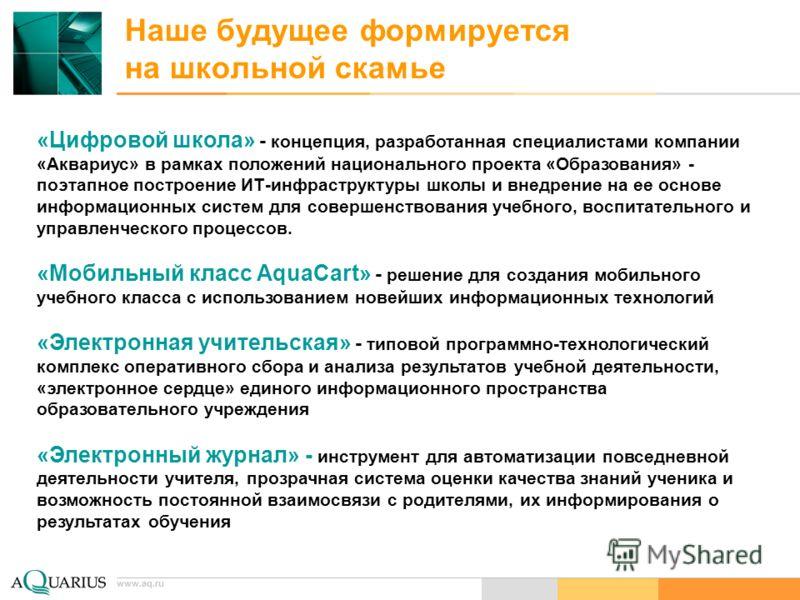 www.aq.ru Наше будущее формируется на школьной скамье «Цифровой школа» - концепция, разработанная специалистами компании «Аквариус» в рамках положений национального проекта «Образования» - поэтапное построение ИТ-инфраструктуры школы и внедрение на е
